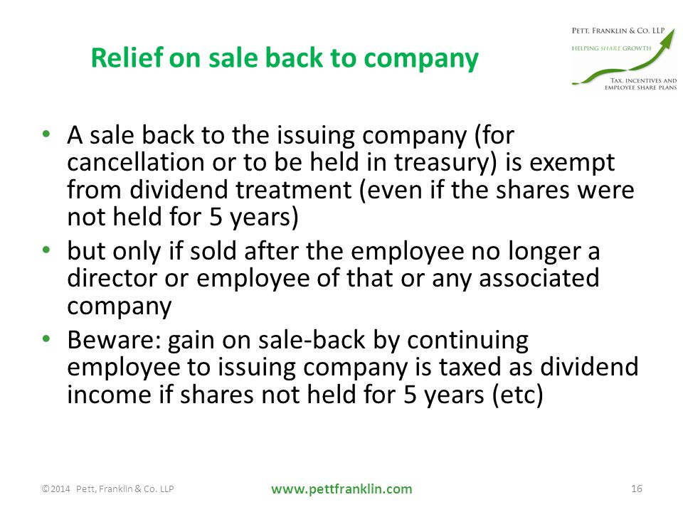 Relief on sale back to company A sale back to the issuing company (for cancellation or to be held in treasury) is exempt from dividend treatment (even if the shares were not held for 5 years) but only if sold after the employee no longer a director or employee of that or any associated company Beware: gain on sale-back by continuing employee to issuing company is taxed as dividend income if shares not held for 5 years (etc) www.pettfranklin.com 16 ©2014 Pett, Franklin & Co.