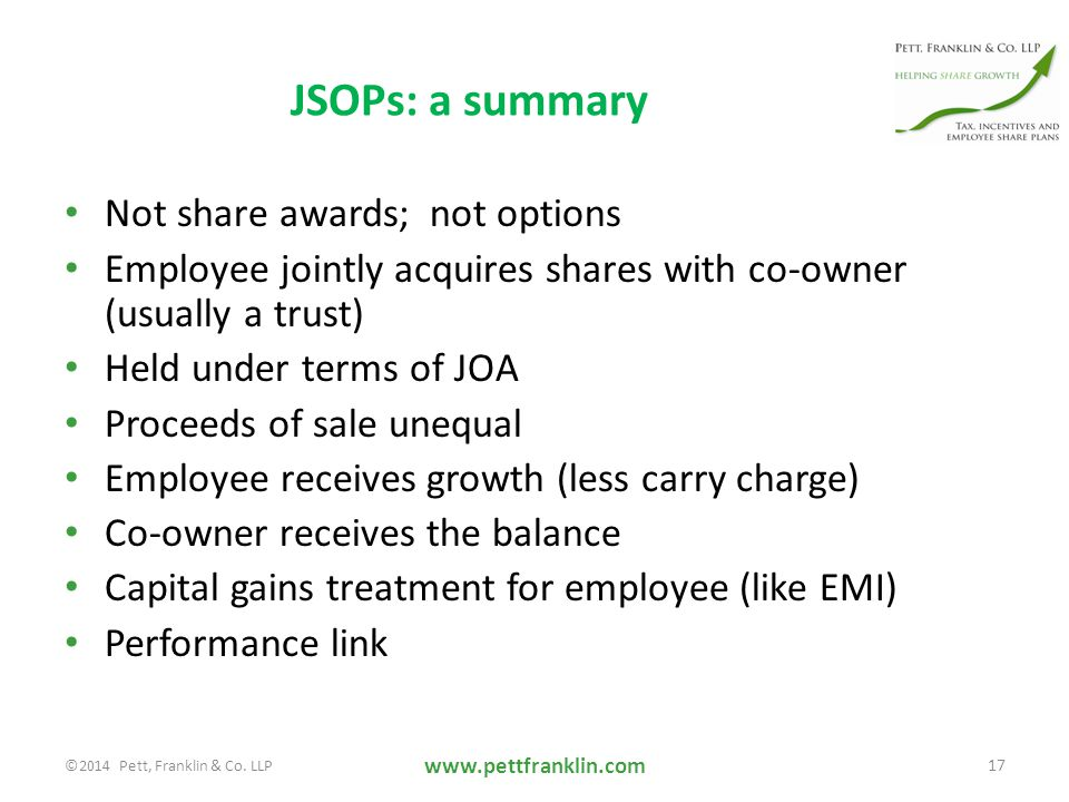 JSOPs: a summary Not share awards; not options Employee jointly acquires shares with co-owner (usually a trust) Held under terms of JOA Proceeds of sale unequal Employee receives growth (less carry charge) Co-owner receives the balance Capital gains treatment for employee (like EMI) Performance link www.pettfranklin.com 17 ©2014 Pett, Franklin & Co.