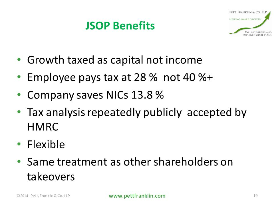JSOP Benefits Growth taxed as capital not income Employee pays tax at 28 % not 40 %+ Company saves NICs 13.8 % Tax analysis repeatedly publicly accepted by HMRC Flexible Same treatment as other shareholders on takeovers www.pettfranklin.com 19 ©2014 Pett, Franklin & Co.