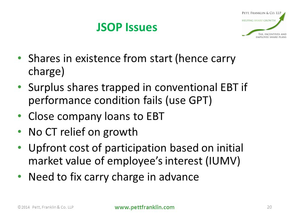 JSOP Issues Shares in existence from start (hence carry charge) Surplus shares trapped in conventional EBT if performance condition fails (use GPT) Close company loans to EBT No CT relief on growth Upfront cost of participation based on initial market value of employee's interest (IUMV) Need to fix carry charge in advance www.pettfranklin.com 20 ©2014 Pett, Franklin & Co.