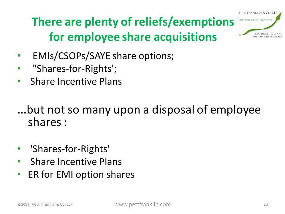 There are plenty of reliefs/exemptions for employee share acquisitions EMIs/CSOPs/SAYE share options; Shares-for-Rights ; Share Incentive Plans … but not so many upon a disposal of employee shares : Shares-for-Rights Share Incentive Plans ER for EMI option shares 23 www.pettfranklin.com ©2014 Pett, Franklin & Co.