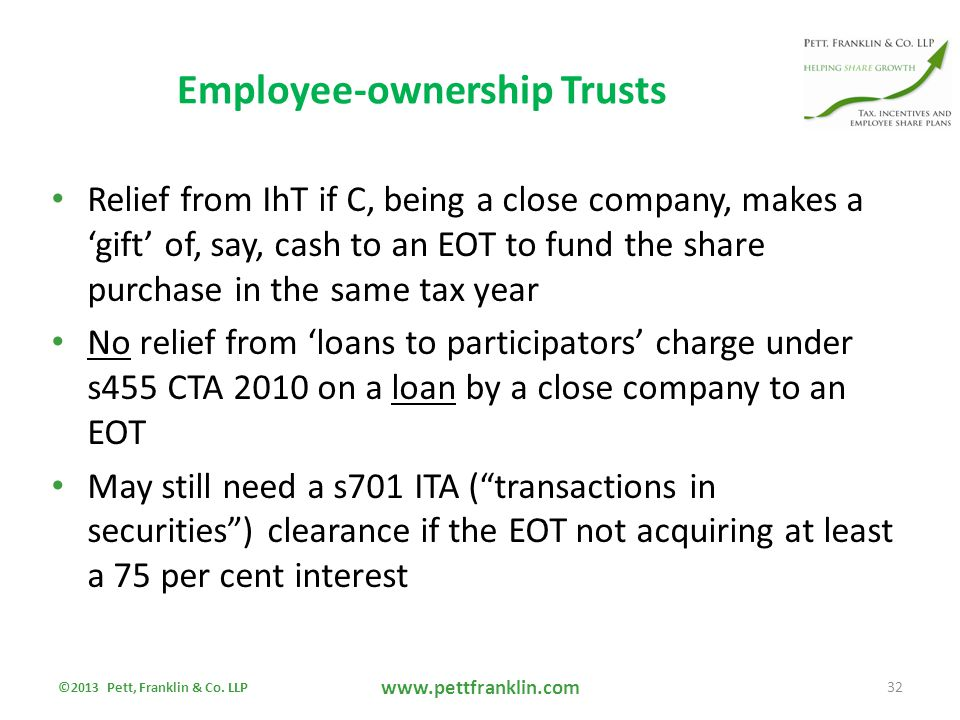 Employee-ownership Trusts Relief from IhT if C, being a close company, makes a 'gift' of, say, cash to an EOT to fund the share purchase in the same tax year No relief from 'loans to participators' charge under s455 CTA 2010 on a loan by a close company to an EOT May still need a s701 ITA ( transactions in securities ) clearance if the EOT not acquiring at least a 75 per cent interest ©2013 Pett, Franklin & Co.