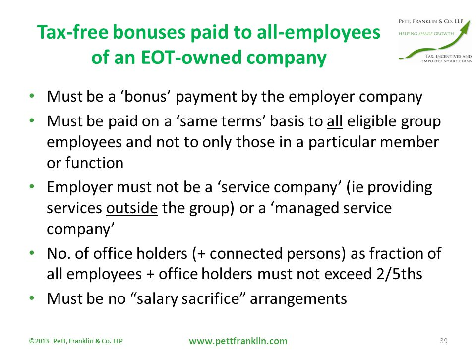 Tax-free bonuses paid to all-employees of an EOT-owned company Must be a 'bonus' payment by the employer company Must be paid on a 'same terms' basis to all eligible group employees and not to only those in a particular member or function Employer must not be a 'service company' (ie providing services outside the group) or a 'managed service company' No.