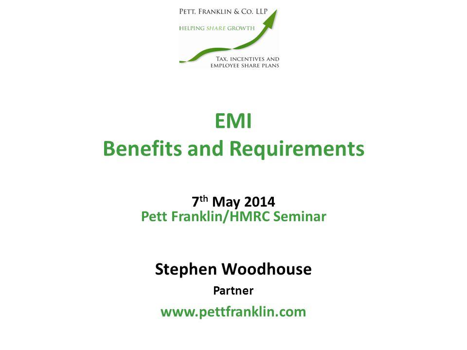 EMI Benefits and Requirements Stephen Woodhouse Partner www.pettfranklin.com Pett Franklin/HMRC Seminar 7 th May 2014