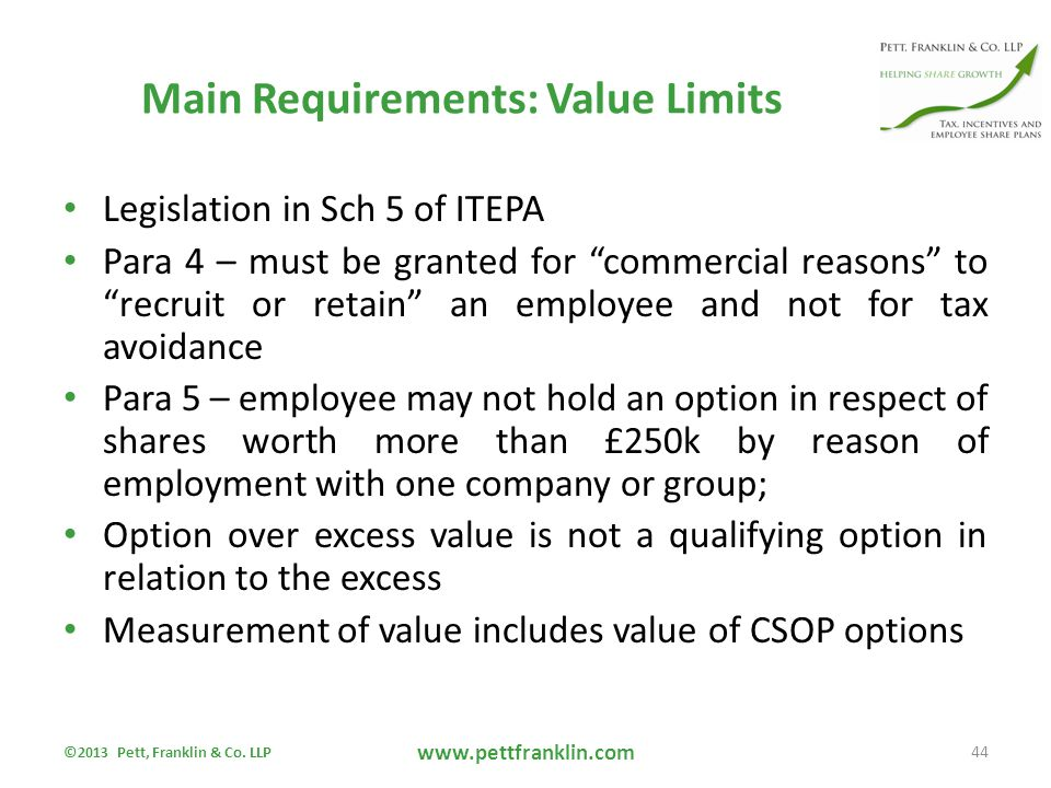 Main Requirements: Value Limits Legislation in Sch 5 of ITEPA Para 4 – must be granted for commercial reasons to recruit or retain an employee and not for tax avoidance Para 5 – employee may not hold an option in respect of shares worth more than £250k by reason of employment with one company or group; Option over excess value is not a qualifying option in relation to the excess Measurement of value includes value of CSOP options ©2013 Pett, Franklin & Co.