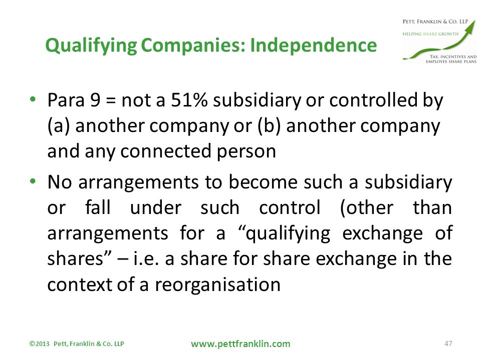 Qualifying Companies: Independence Para 9 = not a 51% subsidiary or controlled by (a) another company or (b) another company and any connected person No arrangements to become such a subsidiary or fall under such control (other than arrangements for a qualifying exchange of shares – i.e.