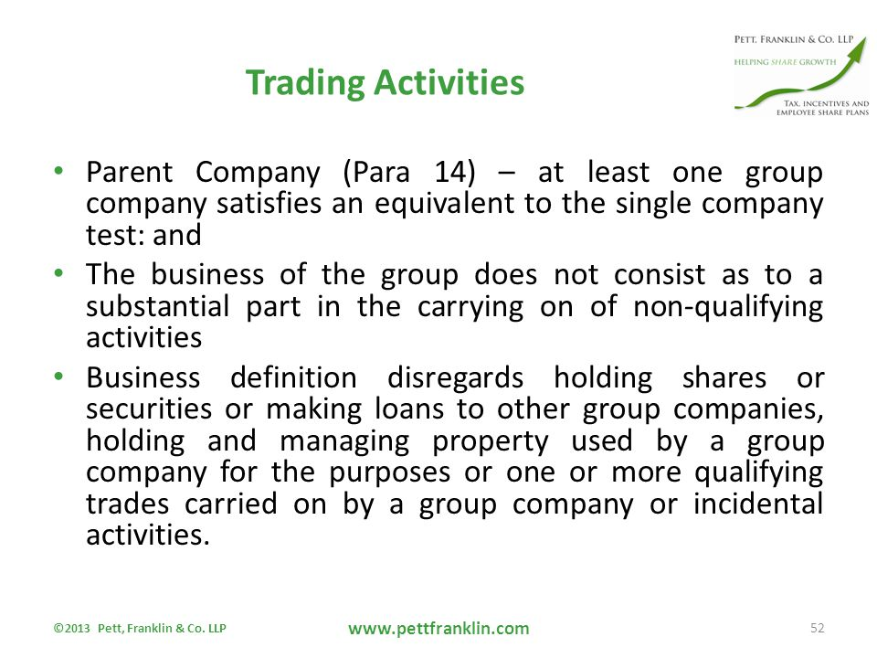 Trading Activities Parent Company (Para 14) – at least one group company satisfies an equivalent to the single company test: and The business of the group does not consist as to a substantial part in the carrying on of non-qualifying activities Business definition disregards holding shares or securities or making loans to other group companies, holding and managing property used by a group company for the purposes or one or more qualifying trades carried on by a group company or incidental activities.