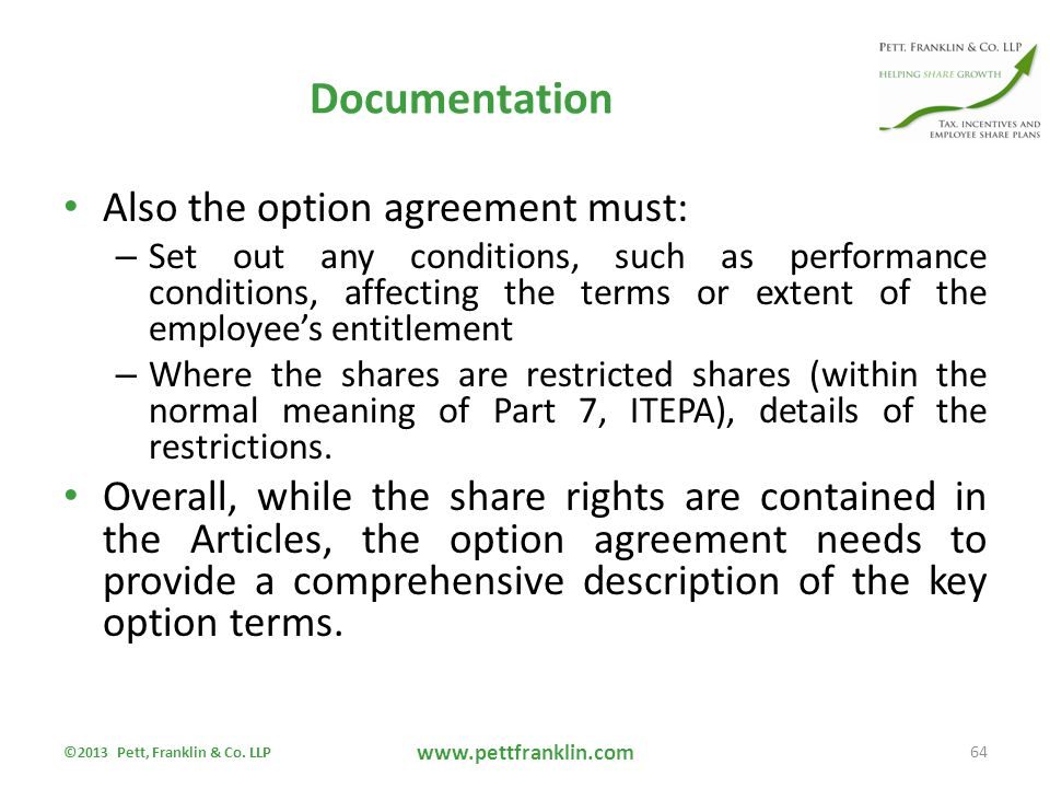 Documentation Also the option agreement must: – Set out any conditions, such as performance conditions, affecting the terms or extent of the employee's entitlement – Where the shares are restricted shares (within the normal meaning of Part 7, ITEPA), details of the restrictions.