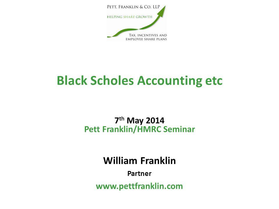 Black Scholes Accounting etc William Franklin Partner www.pettfranklin.com Pett Franklin/HMRC Seminar 7 th May 2014