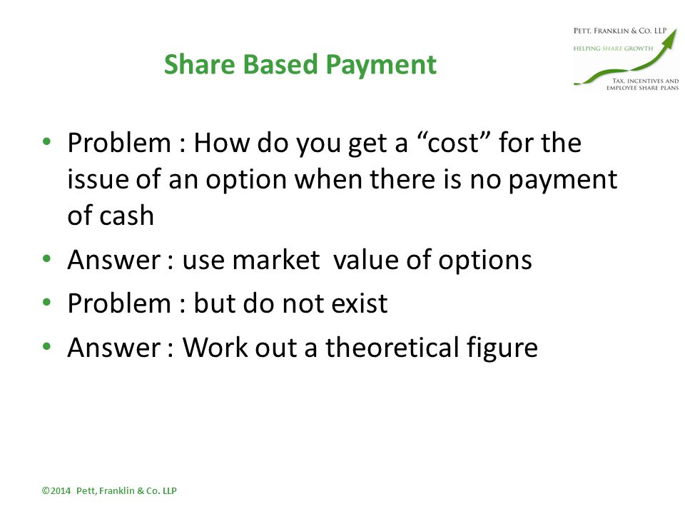 Share Based Payment Problem : How do you get a cost for the issue of an option when there is no payment of cash Answer : use market value of options Problem : but do not exist Answer : Work out a theoretical figure ©2014 Pett, Franklin & Co.
