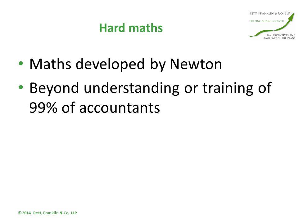 Hard maths Maths developed by Newton Beyond understanding or training of 99% of accountants ©2014 Pett, Franklin & Co.
