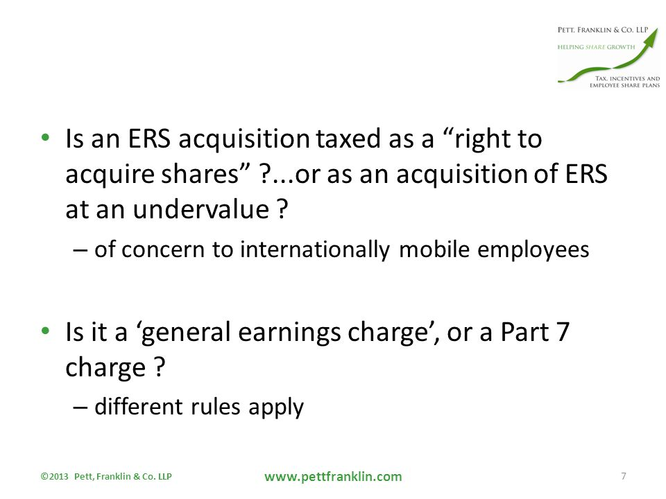 Qualifying Subsidiaries Para 10 - all subsidiaries must be qualifying if parent is to issue EMI options Subsidiary is any company which parent controls either on its or with any person connected with it (applying close company control test) Qualifying subsidiary requirement is that subsidiary is: – 51% subsidiary of parent – No person other than parent controls the subsidiary – No arrangements are in existence by virtue of which either of the first two conditions would cease to be met Also, parent must not have a property managing subsidiary which is not a 90% subsidiary (paras 11A and 11B) ©2013 Pett, Franklin & Co.