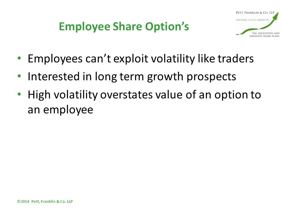 Employee Share Option's Employees can't exploit volatility like traders Interested in long term growth prospects High volatility overstates value of an option to an employee ©2014 Pett, Franklin & Co.