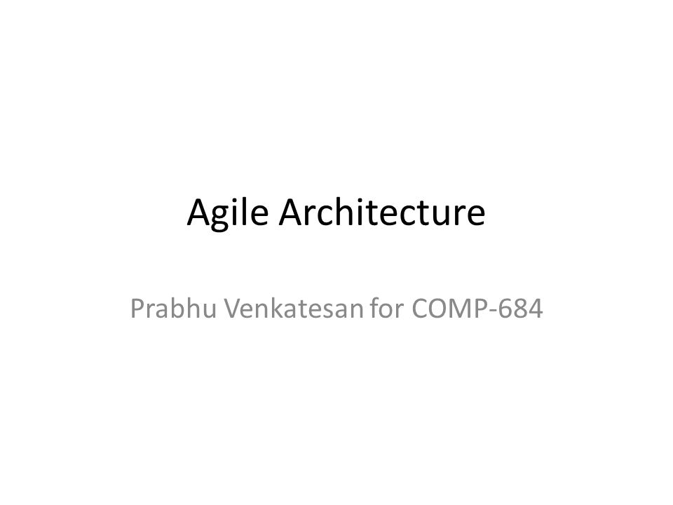 Agile Architecture Prabhu Venkatesan for COMP-684