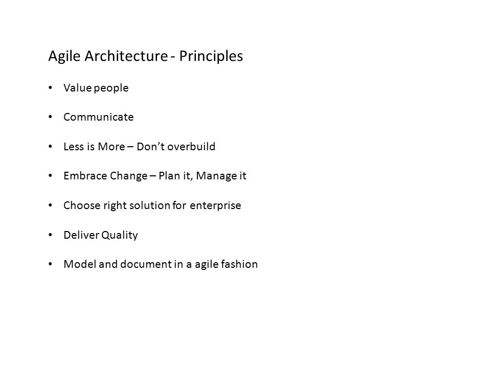 Agile Architecture - Principles Value people Communicate Less is More – Don't overbuild Embrace Change – Plan it, Manage it Choose right solution for