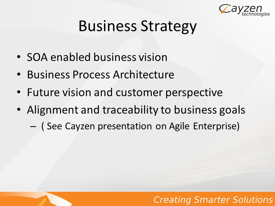Business Strategy SOA enabled business vision Business Process Architecture Future vision and customer perspective Alignment and traceability to business goals – ( See Cayzen presentation on Agile Enterprise)