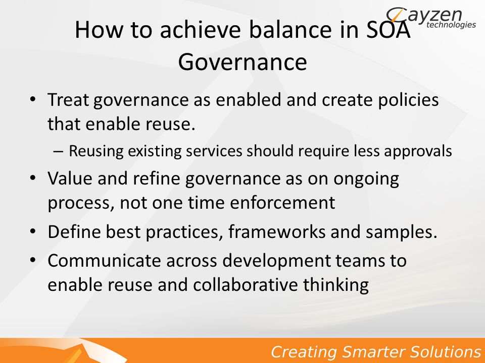 How to achieve balance in SOA Governance Treat governance as enabled and create policies that enable reuse.