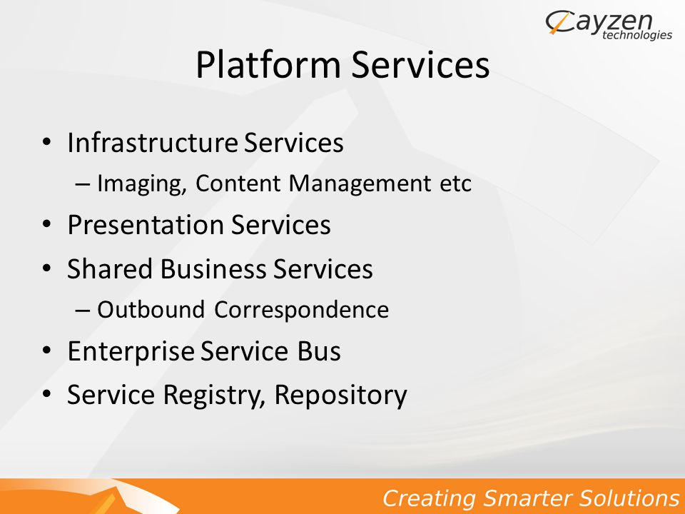 Platform Services Infrastructure Services – Imaging, Content Management etc Presentation Services Shared Business Services – Outbound Correspondence Enterprise Service Bus Service Registry, Repository