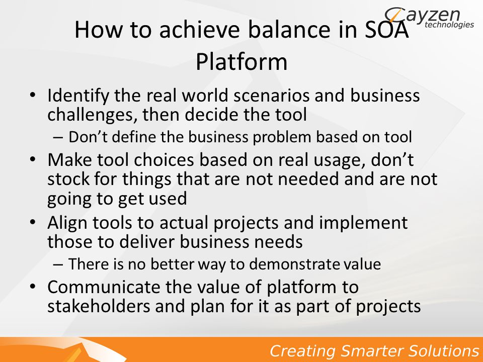 How to achieve balance in SOA Platform Identify the real world scenarios and business challenges, then decide the tool – Don't define the business problem based on tool Make tool choices based on real usage, don't stock for things that are not needed and are not going to get used Align tools to actual projects and implement those to deliver business needs – There is no better way to demonstrate value Communicate the value of platform to stakeholders and plan for it as part of projects