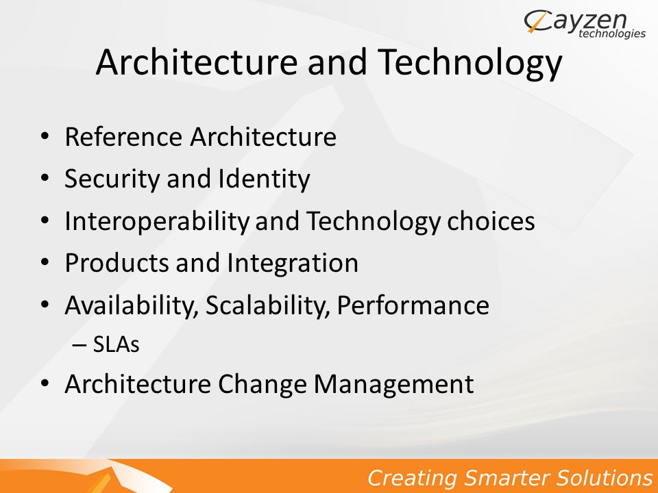 Architecture and Technology Reference Architecture Security and Identity Interoperability and Technology choices Products and Integration Availability, Scalability, Performance – SLAs Architecture Change Management