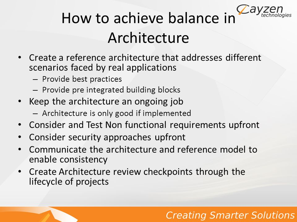 How to achieve balance in Architecture Create a reference architecture that addresses different scenarios faced by real applications – Provide best practices – Provide pre integrated building blocks Keep the architecture an ongoing job – Architecture is only good if implemented Consider and Test Non functional requirements upfront Consider security approaches upfront Communicate the architecture and reference model to enable consistency Create Architecture review checkpoints through the lifecycle of projects