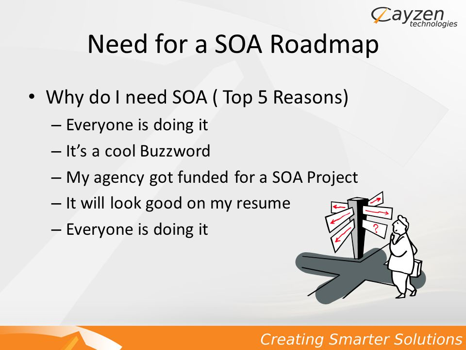 Need for a SOA Roadmap Why do I need SOA ( Top 5 Reasons) – Everyone is doing it – It's a cool Buzzword – My agency got funded for a SOA Project – It will look good on my resume – Everyone is doing it