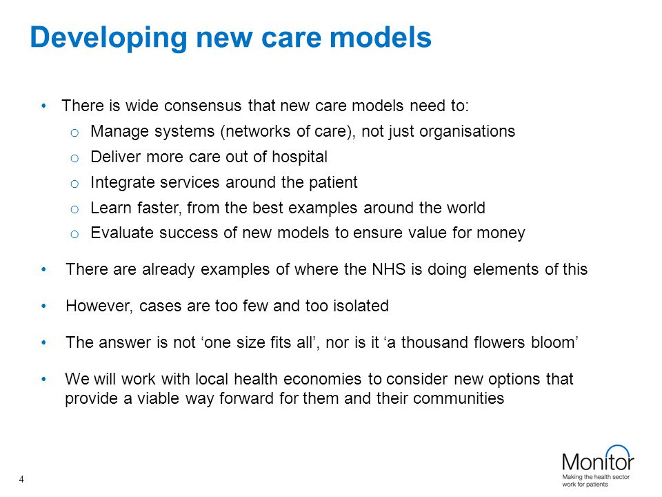 www.england.nhs.uk Developing new care models There is wide consensus that new care models need to: o Manage systems (networks of care), not just organisations o Deliver more care out of hospital o Integrate services around the patient o Learn faster, from the best examples around the world o Evaluate success of new models to ensure value for money There are already examples of where the NHS is doing elements of this However, cases are too few and too isolated The answer is not 'one size fits all', nor is it 'a thousand flowers bloom' We will work with local health economies to consider new options that provide a viable way forward for them and their communities 4 4