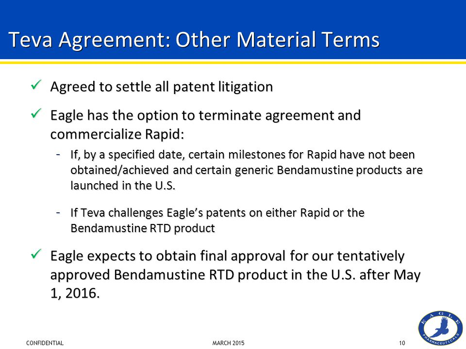 CONFIDENTIAL MARCH 201510 Teva Agreement: Other Material Terms Agreed to settle all patent litigation Eagle has the option to terminate agreement and commercialize Rapid: – If, by a specified date, certain milestones for Rapid have not been obtained/achieved and certain generic Bendamustine products are launched in the U.S.