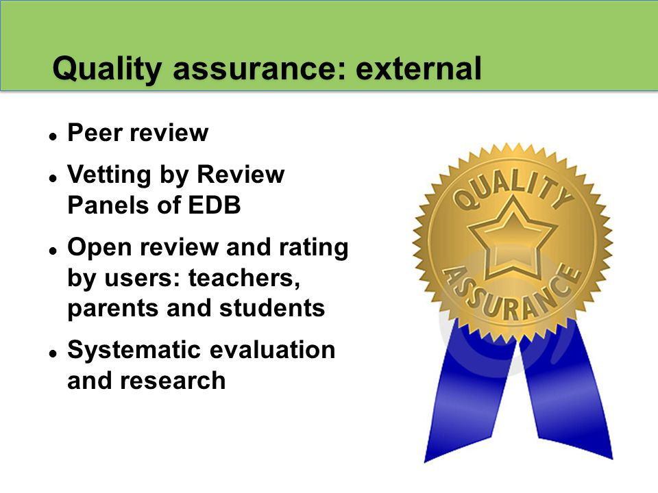 Peer review Vetting by Review Panels of EDB Open review and rating by users: teachers, parents and students Systematic evaluation and research Quality assurance: external