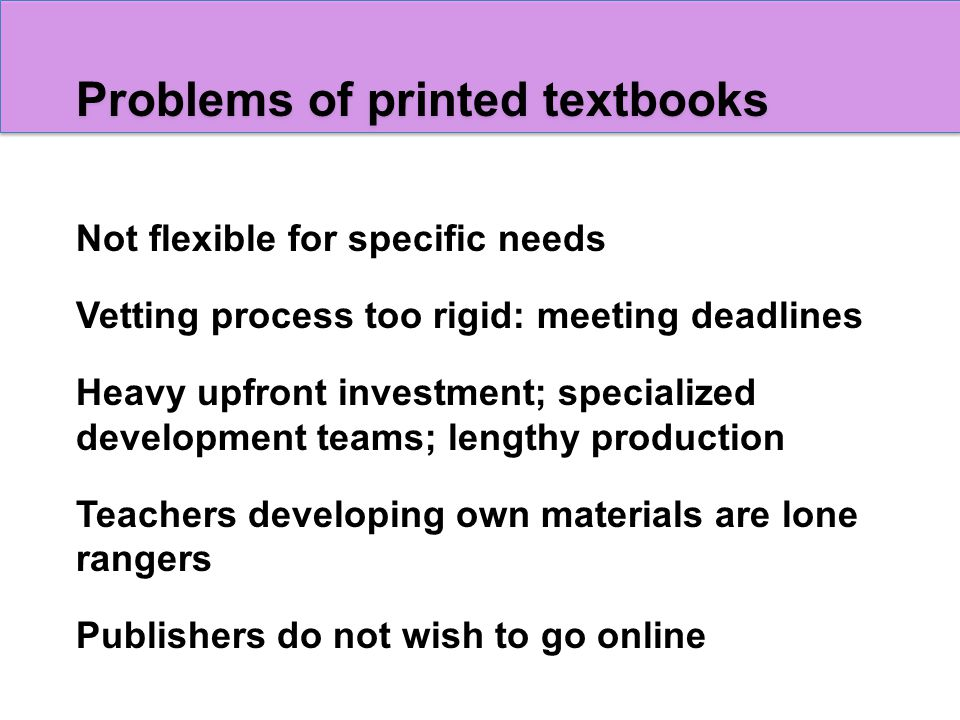 Problems of printed textbooks Not flexible for specific needs Vetting process too rigid: meeting deadlines Heavy upfront investment; specialized development teams; lengthy production Teachers developing own materials are lone rangers Publishers do not wish to go online