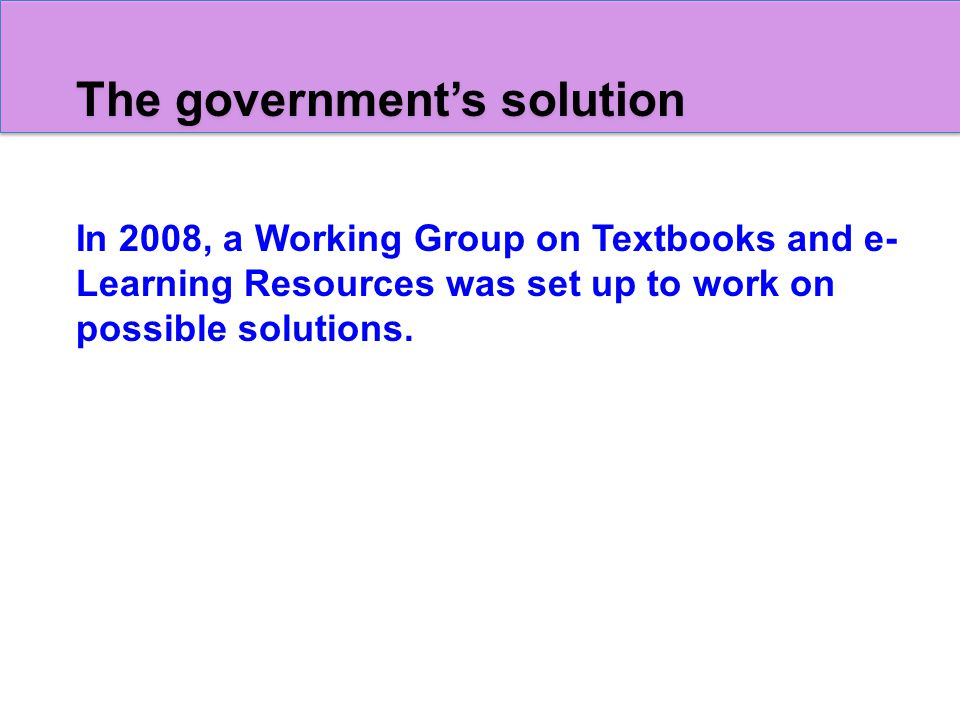 The government's solution In 2008, a Working Group on Textbooks and e- Learning Resources was set up to work on possible solutions.