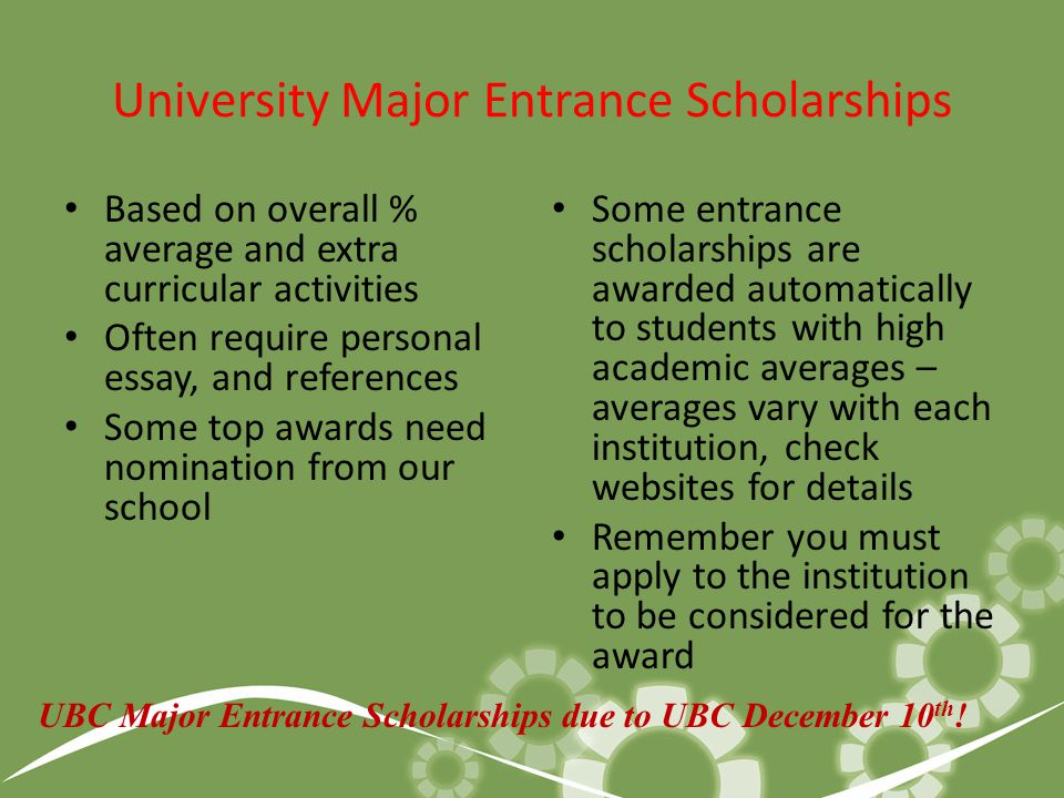 University/College Marks Based Entrance Scholarships Based on % average of courses required for entrance into program of choice Scholarships awarded automatically based on % average Minimum average around 85%