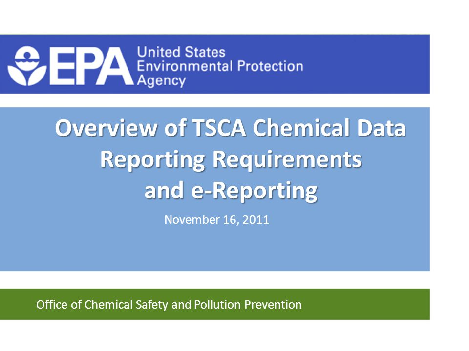 Office of Chemical Safety and Pollution Prevention Overview of TSCA Chemical Data Reporting Requirements and e-Reporting November 16, 2011