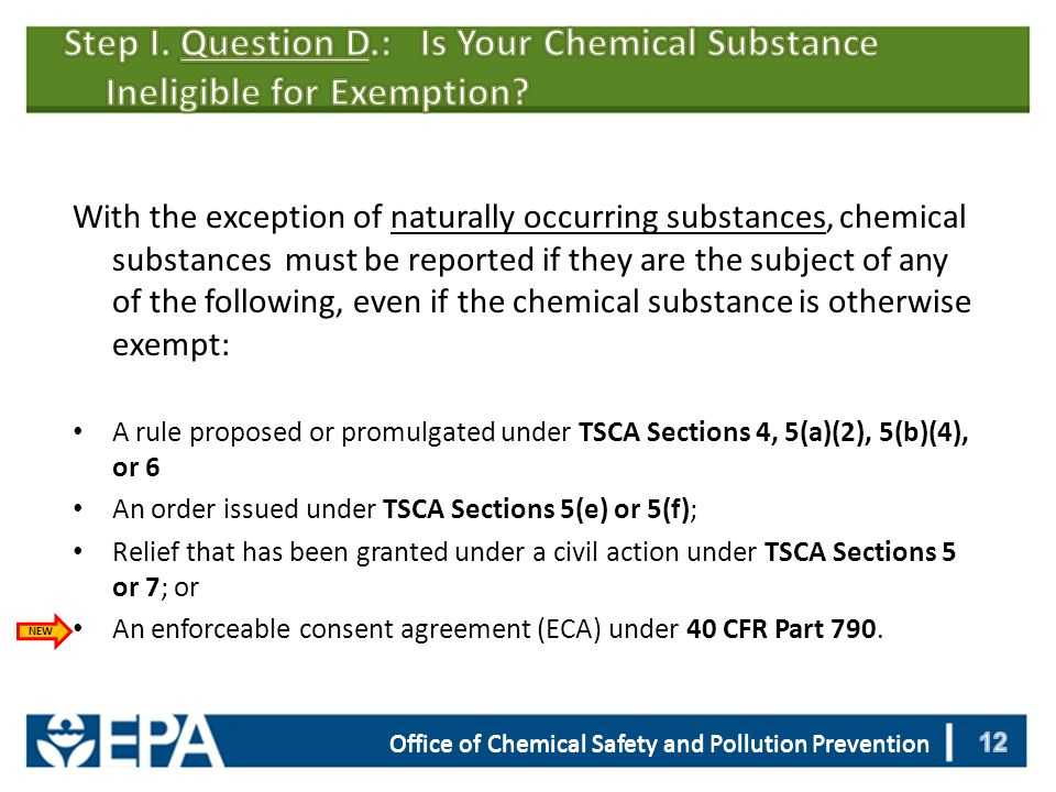 With the exception of naturally occurring substances, chemical substances must be reported if they are the subject of any of the following, even if the chemical substance is otherwise exempt: A rule proposed or promulgated under TSCA Sections 4, 5(a)(2), 5(b)(4), or 6 An order issued under TSCA Sections 5(e) or 5(f); Relief that has been granted under a civil action under TSCA Sections 5 or 7; or An enforceable consent agreement (ECA) under 40 CFR Part 790.