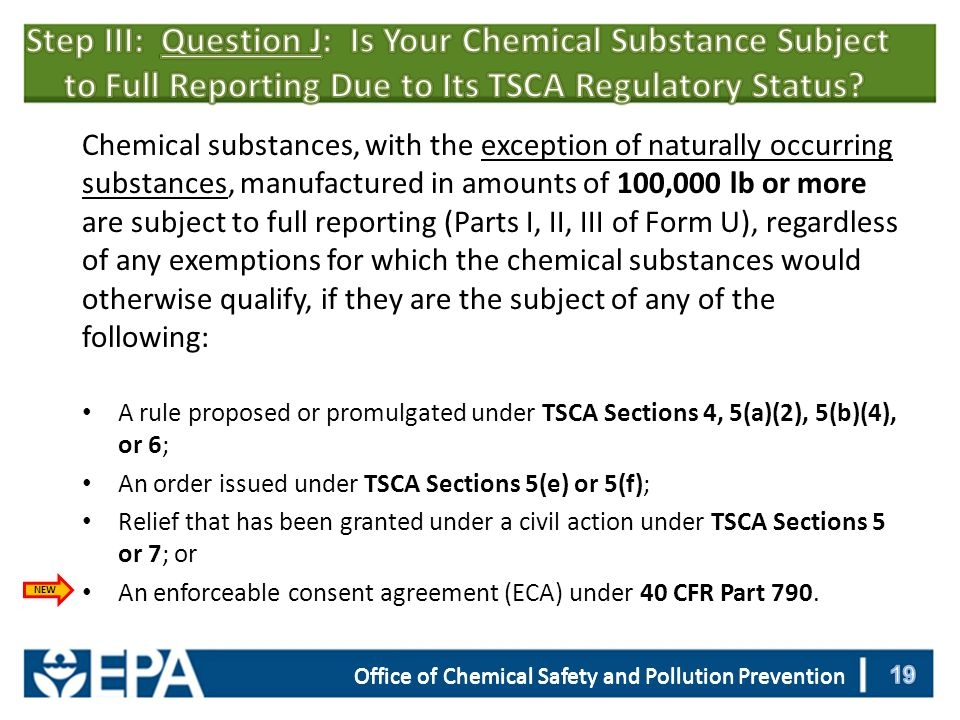 Office of Chemical Safety and Pollution Prevention Chemical substances, with the exception of naturally occurring substances, manufactured in amounts of 100,000 lb or more are subject to full reporting (Parts I, II, III of Form U), regardless of any exemptions for which the chemical substances would otherwise qualify, if they are the subject of any of the following: A rule proposed or promulgated under TSCA Sections 4, 5(a)(2), 5(b)(4), or 6; An order issued under TSCA Sections 5(e) or 5(f); Relief that has been granted under a civil action under TSCA Sections 5 or 7; or An enforceable consent agreement (ECA) under 40 CFR Part 790.