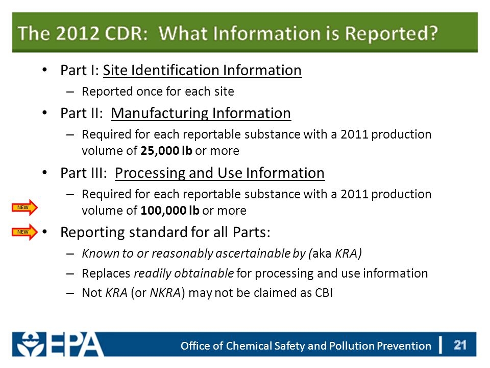 Part I: Site Identification Information – Reported once for each site Part II: Manufacturing Information – Required for each reportable substance with a 2011 production volume of 25,000 lb or more Part III: Processing and Use Information – Required for each reportable substance with a 2011 production volume of 100,000 lb or more Reporting standard for all Parts: – Known to or reasonably ascertainable by (aka KRA) – Replaces readily obtainable for processing and use information – Not KRA (or NKRA) may not be claimed as CBI NEW