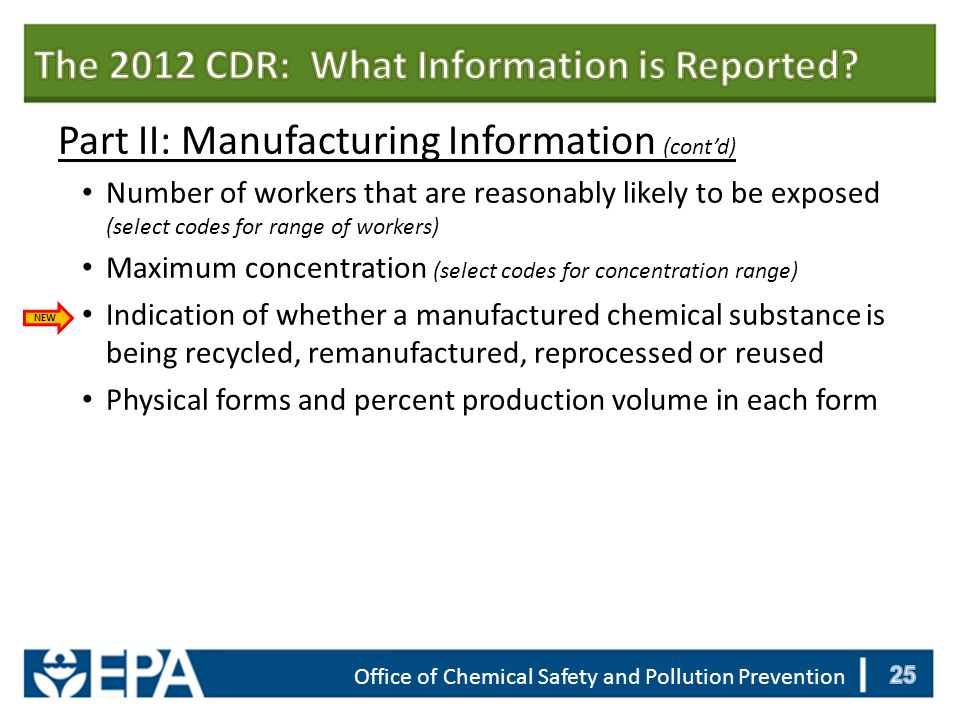 Office of Chemical Safety and Pollution Prevention Part II: Manufacturing Information (cont'd) Number of workers that are reasonably likely to be exposed (select codes for range of workers) Maximum concentration (select codes for concentration range) Indication of whether a manufactured chemical substance is being recycled, remanufactured, reprocessed or reused Physical forms and percent production volume in each form NEW