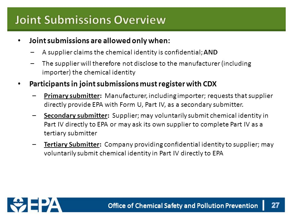 Office of Chemical Safety and Pollution Prevention Joint submissions are allowed only when: –A supplier claims the chemical identity is confidential; AND –The supplier will therefore not disclose to the manufacturer (including importer) the chemical identity Participants in joint submissions must register with CDX –Primary submitter: Manufacturer, including importer; requests that supplier directly provide EPA with Form U, Part IV, as a secondary submitter.