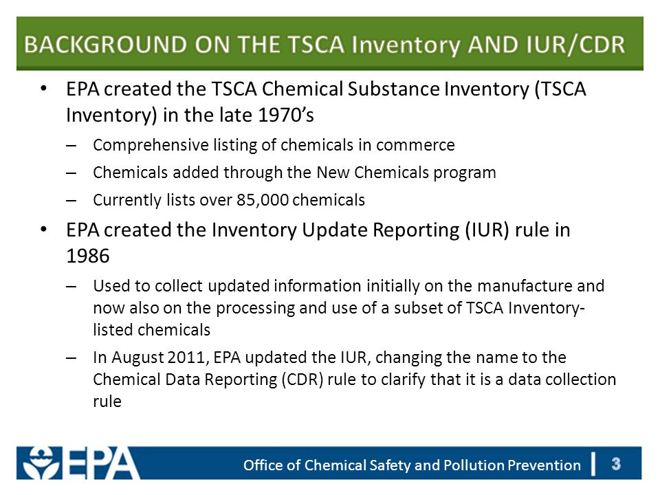 Office of Chemical Safety and Pollution Prevention EPA created the TSCA Chemical Substance Inventory (TSCA Inventory) in the late 1970's – Comprehensive listing of chemicals in commerce – Chemicals added through the New Chemicals program – Currently lists over 85,000 chemicals EPA created the Inventory Update Reporting (IUR) rule in 1986 – Used to collect updated information initially on the manufacture and now also on the processing and use of a subset of TSCA Inventory- listed chemicals – In August 2011, EPA updated the IUR, changing the name to the Chemical Data Reporting (CDR) rule to clarify that it is a data collection rule