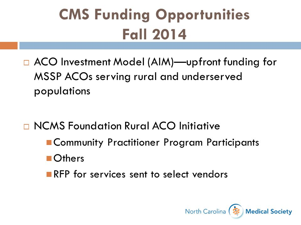 CMS Funding Opportunities Fall 2014  ACO Investment Model (AIM)—upfront funding for MSSP ACOs serving rural and underserved populations  NCMS Founda