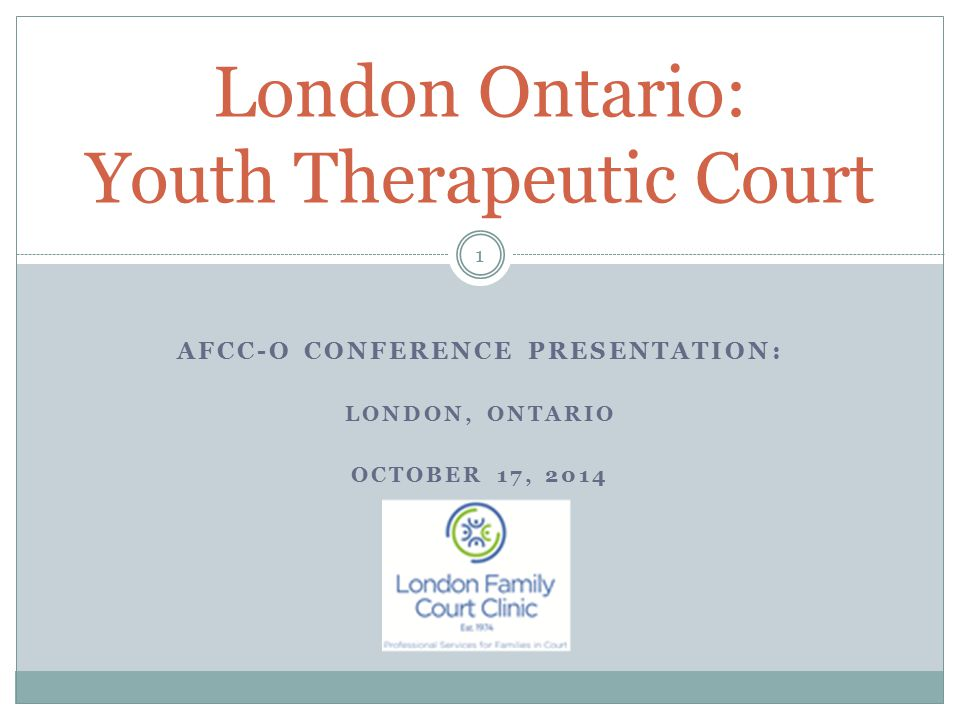 AFCC-O CONFERENCE PRESENTATION: LONDON, ONTARIO OCTOBER 17, 2014 London Ontario: Youth Therapeutic Court 1