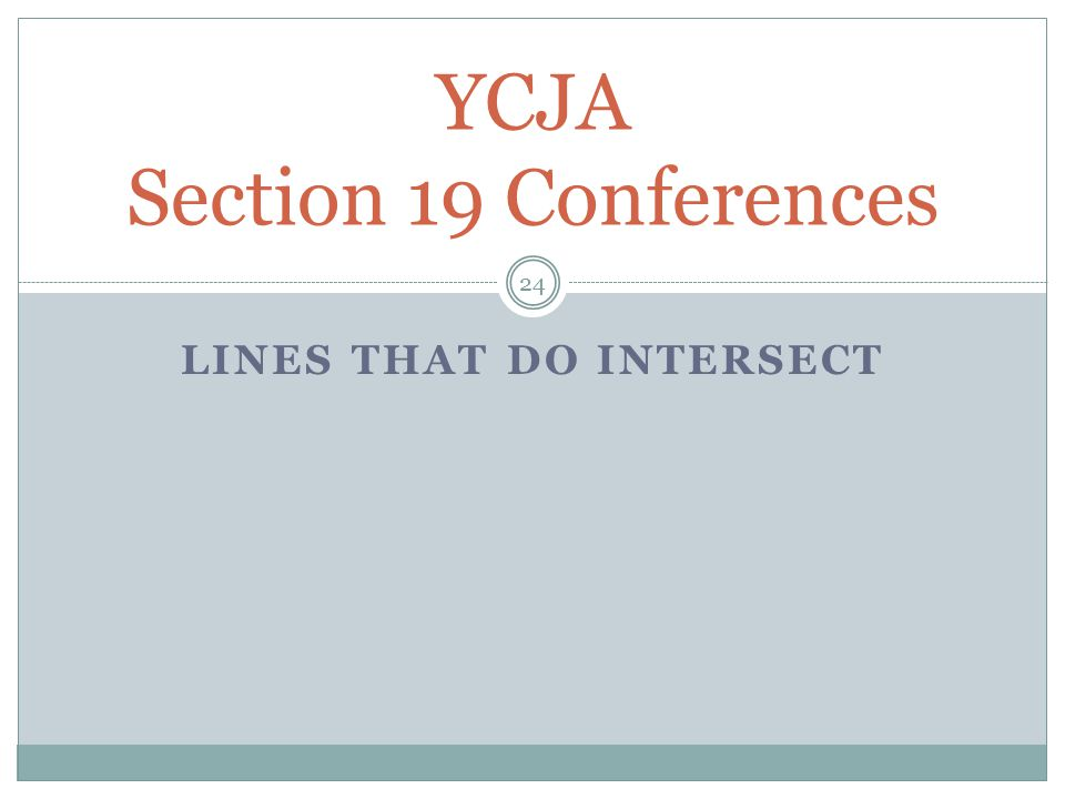 LINES THAT DO INTERSECT YCJA Section 19 Conferences 24