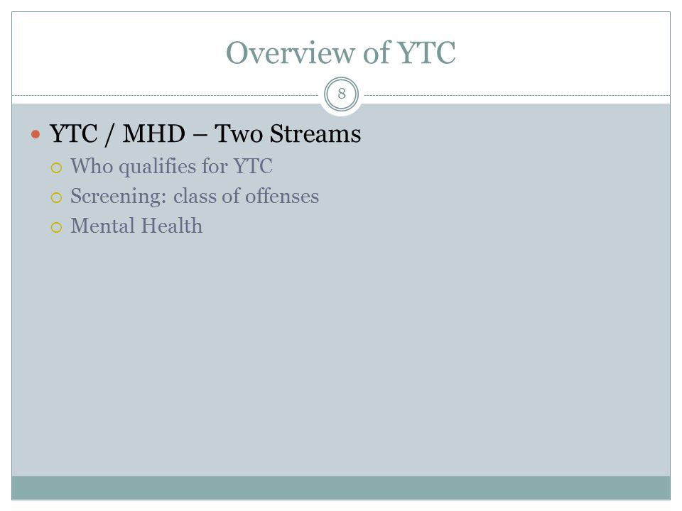 Overview of YTC YTC / MHD – Two Streams  Who qualifies for YTC  Screening: class of offenses  Mental Health 8