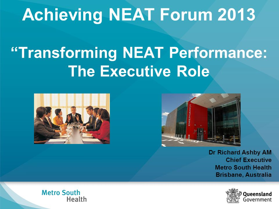 Achieving NEAT Forum 2013 Transforming NEAT Performance: The Executive Role Dr Richard Ashby AM Chief Executive Metro South Health Brisbane, Australia