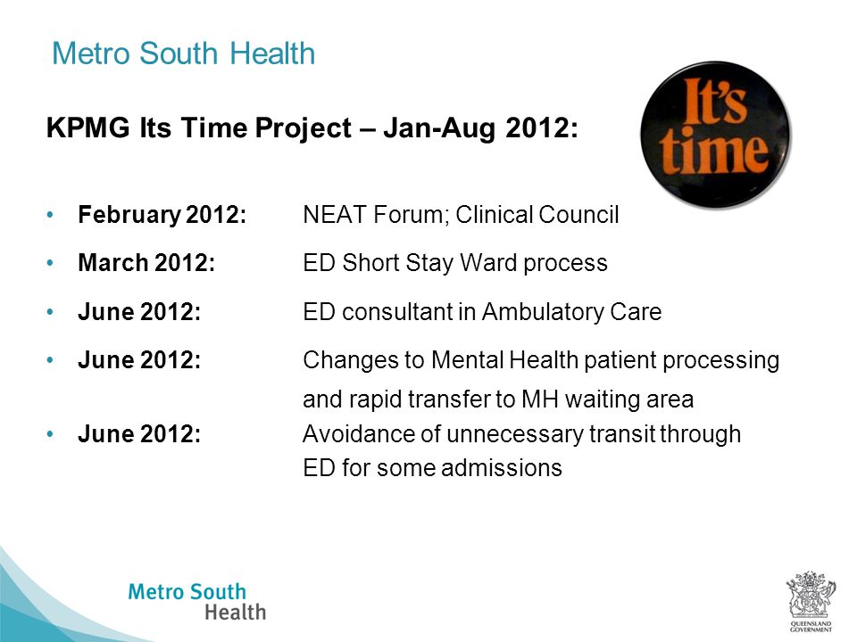 Metro South Health KPMG Its Time Project – Jan-Aug 2012: February 2012: NEAT Forum; Clinical Council March 2012: ED Short Stay Ward process June 2012:ED consultant in Ambulatory Care June 2012:Changes to Mental Health patient processing and rapid transfer to MH waiting area June 2012:Avoidance of unnecessary transit through ED for some admissions
