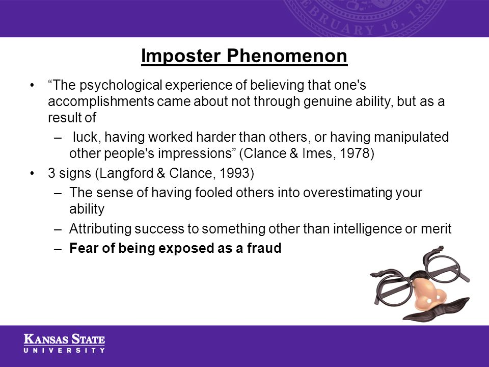 Imposter Phenomenon The psychological experience of believing that one s accomplishments came about not through genuine ability, but as a result of – luck, having worked harder than others, or having manipulated other people s impressions (Clance & Imes, 1978) 3 signs (Langford & Clance, 1993) –The sense of having fooled others into overestimating your ability –Attributing success to something other than intelligence or merit –Fear of being exposed as a fraud