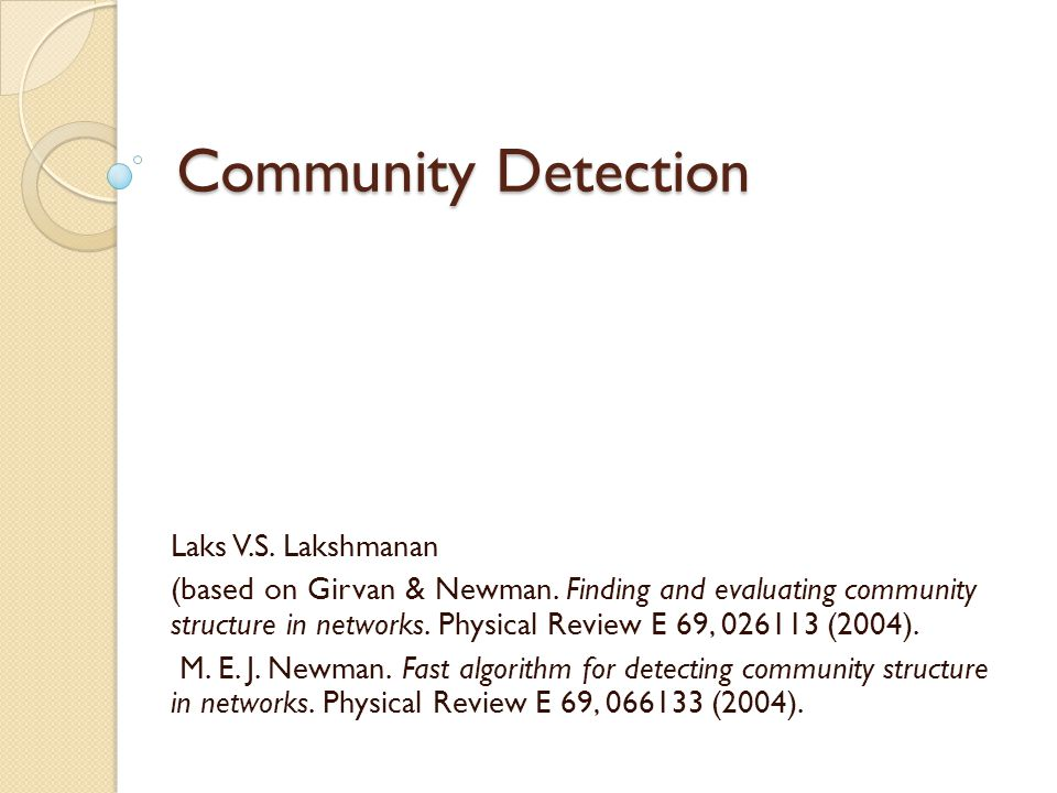 Community Detection Laks V.S. Lakshmanan (based on Girvan & Newman. Finding and evaluating community structure in networks. Physical Review E 69, 0261