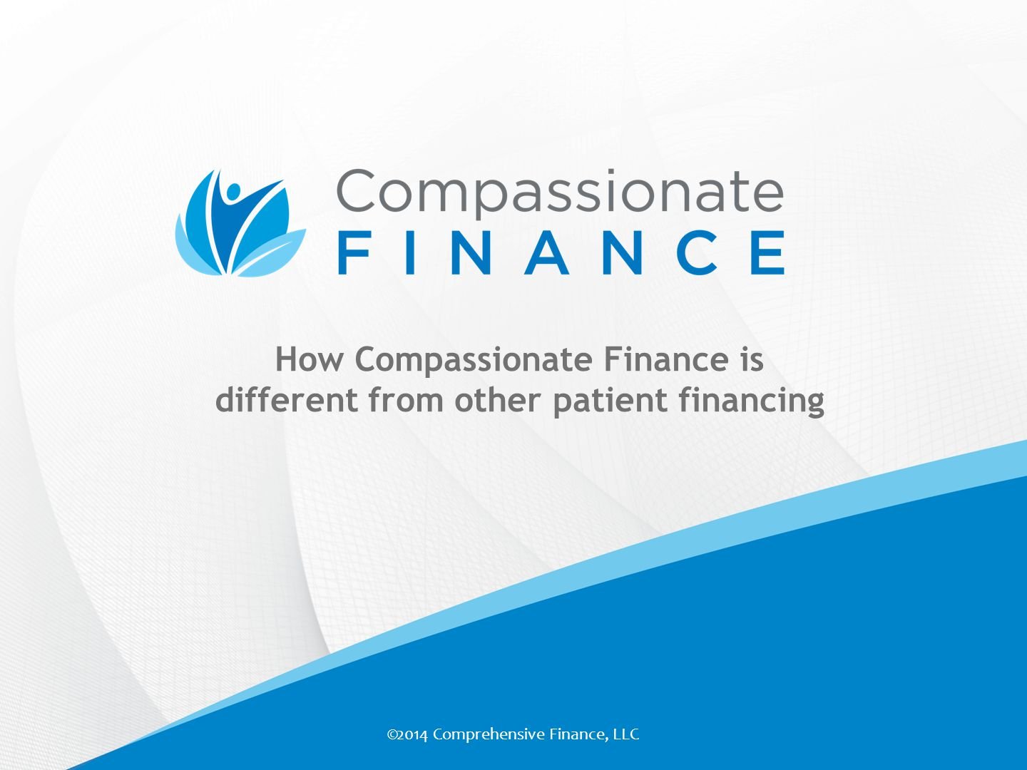How Compassionate Finance is different from other patient financing ©2014 Comprehensive Finance, LLC