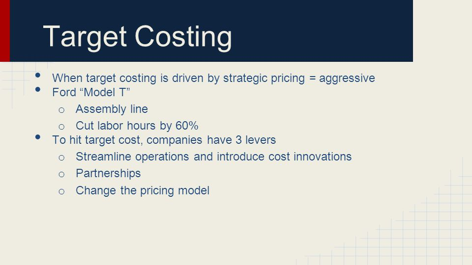 Target Costing When target costing is driven by strategic pricing = aggressive Ford Model T o Assembly line o Cut labor hours by 60% To hit target cost, companies have 3 levers o Streamline operations and introduce cost innovations o Partnerships o Change the pricing model