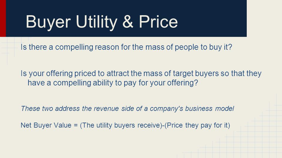 Buyer Utility & Price Is there a compelling reason for the mass of people to buy it.